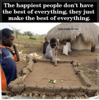 The happiest people don't have  the best of everything, they just  make the best of everything.  Truth Inside Of You The happiest people don't have the best of everything, they just make the best of everything. :) <3  www.truthinsideofyou.org/the-happiest-people-dont-have-the-best-of-everything-they-just-make-the-best-of-everything/