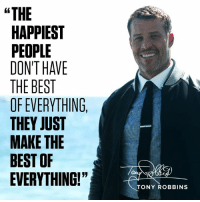 """""""THE  HAPPIEST  PEOPLE  DONTHAVE  THE BEST  OF EVERYTHING,  THEY JUST  MAKE THE  BEST OF  EVERYTHING!""""  TONY ROBBINS The Happiest People don't have the best of everything, THEY JUST MAKE THE BEST OF EVERYTHING!"""