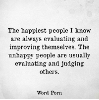 Porn, Word, and I Know: The happiest people I know  are always evaluating and  improving themselves. The  unhappy people are usually  evaluating and judging  others.  Word Porn