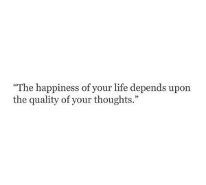 "Life, Happiness, and Depends: ""The happiness of your life depends upon  the quality of your thoughts."""