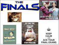 Finals: THE  HAPPY EXAMS!  FINALS  AND MAY THE CURVE BEEVERIN  YOUR FAVOR  BE LIKE THE  2 PROTON  2.  FINALS WEEK!  2  KEEP  CALM  AND  ACE YOUR  FINAL EXAM  Behold, The Power Of Coffee!  STAY POSITIVE  memegenerator.net