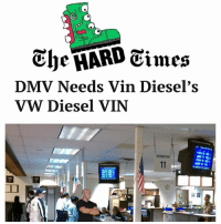 Dmv, Instagram, and Memes: The HARD Times  DMV Needs Vin Diesel's  VW Diesel VIN  WINDOW Did you know most days one story goes on this instagram, but at least one more goes up on our website and not here? If you like our stuff check out www.thehardtimes.net for more goodies. Here was today's second story that wouldn't normally be on our insta.