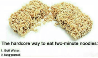 Water, Hardcore, and Own: The hardcore way to eat two-minute noodles:  1. Boil Water.  2. Hang yourself. To make it extra tasty, use your own tears for the broth