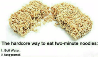 Memes, 🤖, and Hardcore: The hardcore way to eat two-minute noodles:  1. Boil Water.  2. Hang yourself.