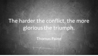 Thomas Paine: The harder the conflict, the more  glorious the triumph.  Thomas Paine