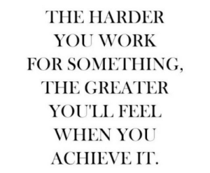 Greater: THE HARDER  YOU WORK  FOR SOMETHING  THE GREATER  YOU'LL FEEL  WHEN YOU  ACHIEVE IT