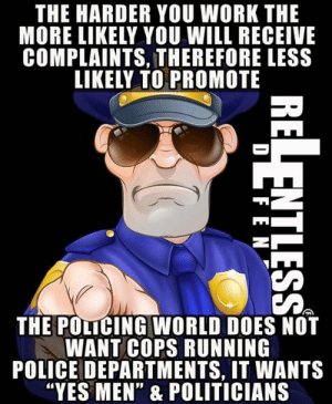 "If you work for the dying breed of great police leaders....cherish it.: THE HARDER YOU WORK THE  MORE LIKELY YOU WILL RECEIVE  COMPLAINTS, THEREFORE LESS  LIKELY TO PROMOTE  THE POLICING WORLD DOES NOT  WANT COPS RUNNING  POLICE DEPARTMENTS, IT WANTS  ""YES MEN"" & POLITICIANS If you work for the dying breed of great police leaders....cherish it."