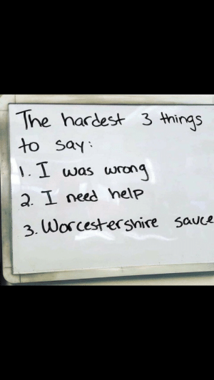 E: The hardest 3 things  to say:  1.1 was  wrong  2. I need help  3. Worcestershire sauce E