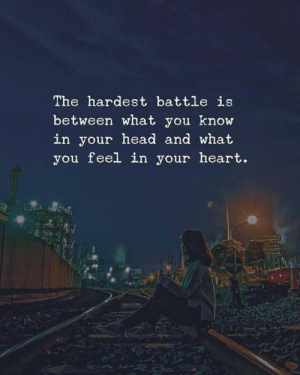 what you know: The hardest battle is  between what you know  in your head and what  you feel in your heart.