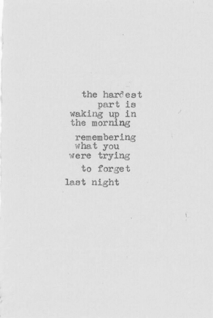 Last Night, You, and What: the hardest  part is  waking up in  the morning  remembering  what you  were trying  to forget  last night
