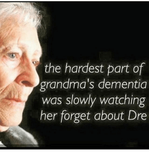 Bad, Dank, and Grandma: the hardest part of  grandma's dementia  was slowly watching  her forget about Dre Grandma's got it bad =/ by cn2092 FOLLOW 4 MORE MEMES.