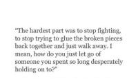 "holding-on: ""The hardest part was to stop fighting,  to stop trying to glue the broken pieces  back together and just walk away. I  mean, how do you just let go of  someone you spent so long desperately  holding on to?"""