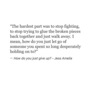 "Stop Trying To: ""The hardest part was to stop fighting,  to stop trying to glue the broken pieces  back together and just walk away. I  mean, how do you just let go of  someone you spent so long desperately  How do you just give up? - Jess Amelia"