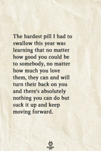 Love, Good, and Back: The hardest pil I had to  swallow this year was  learning that no matter  how good you could be  to somebody, no matter  how much you love  them, they can and will  turn their back on you  and there's absolutely  nothing you can do but  suck it up and keep  moving forward  RELATIONGHIP
