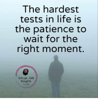 Gr8 ppl , Gr8 thoughts: The hardest  tests in life is  the patience to  wait for the  right moment  Gr8 ppl Gr8  thoughts Gr8 ppl , Gr8 thoughts