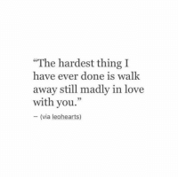 "Love, Via, and Thing: ""The hardest thing I  have ever done is walk  away still madly in love  with you.'""  - (via leohearts)  95"