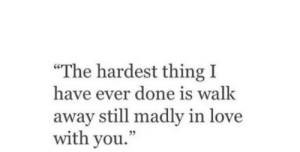 "Love, Thing, and You: ""The hardest thing I  have ever done is walk  away still madly in love  with you.  05"