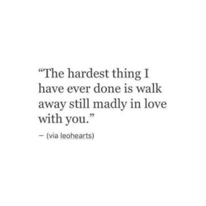 "Love, Via, and Thing: ""The hardest thing I  have ever done is walk  away still madly in love  with you.  - (via leohearts)"