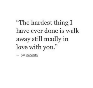 """Ever Done: """"The hardest thing I  have ever done is walk  away still madly in  love with you.""""  95  (via leohearts)"""