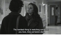 Love, Thing, and You: The hardest thing is watching someone  you love, love someone else