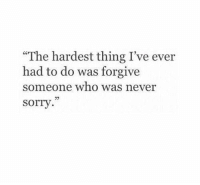 """Sorry, Never, and Who: """"The hardest thing I've ever  had to do was forgive  someone who was never  sorry.""""  09"""