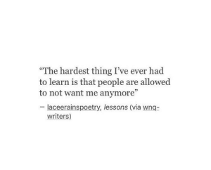 "Via, Thing, and People: ""The hardest thing I've ever had  to learn is that people are allowed  to not want me anymore""  02  laceerainspoetry, lessons (via wnq-  writers)"