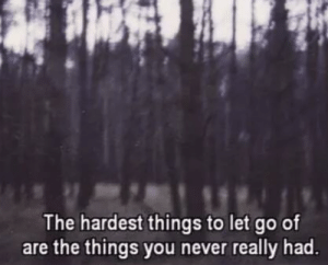 Let Go Of: The hardest things to let go of  are the things you never really had.
