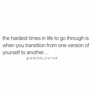 "Life, Tough, and Another: the hardest times in life to go through is  when you transition from one version of  yourself to another....  aQWORLDSTAR ""It can be tough growing & changing, but it's painful to stay the same..."" 💯 @QWorldstar #PositiveVibes https://t.co/glQ62eMbkP"