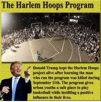Somehow, the mainstream media will call Trump racist for this. PayAttentionAmerica: The Harlem Hoops Program  Donald Trump kept the Harlem Hoops  project alive after learning the man  who ran the program was killed during  September 11th. The program gives  urban youths a safe place to play  basketball while instilling a positive  influence in their lives. Somehow, the mainstream media will call Trump racist for this. PayAttentionAmerica