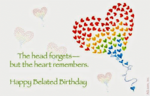 Belated Birthday Wishes, Messages, Greeting & Cards | SayingImages.com: The head forgets  but the heart remembers  Happy Belated Birthday Belated Birthday Wishes, Messages, Greeting & Cards | SayingImages.com