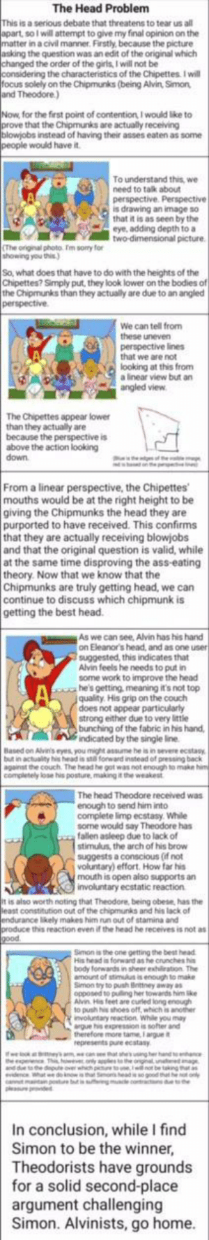 Lets settle it ritards: The Head Problem  This is a serious debate that threatens to tear us all  apart, so I will attempt to give my final opinion on the  matter in a civil manner. Firstly, because the picture  asking the question was an edit of the original which  changed the order of the girls, I will not be  considering the characteristics of the Chipettes. I will  focus solely on the Chipmunks (being Alvin, Simon,  and Theodore.)  Now, for the first point of contention I would like to  prove that the Chipmunks are actually receiving  blowjobs instead of having their asses eaten as some  people would have it.  To understand this, we  need to talk about  perspective. Perspective  is drawing an image so  that it is as seen by the  eye, adding depth to a  two-dimensional picture.  (The original photo fm somy for  showing you this)  So, what does that have to do with the heights of the  Chipettes? Simply put, they look lower on the bodies of  the Chipmunks than they actually are due to an angled  perspective  We can tell from  these uneven  perspective lines  that we are not  looking at this from  a linear view but an  angled view  The Chipettes appear lower  than they actually are  because the perspective is  above the action looking  down  on p  s  From a linear perspective, the Chipettes  mouths would be at the right height to be  giving the Chipmunks the head they are  purported to have received. This confirms  that they are actually receiving blowjobs  and that the original question is valid, while  at the same time disproving the ass-eating  theory. Now that we know that the  Chipmunks are truly getting head, we can  continue to discuss which chipmunk is  getting the best head.  As we can see, Alvin has his hand  on Eleanor's head, and as one user  suggested, this indicates that  Alvin feels he needs to put in  some work to improve the head  he's getting, meaning it's not top  quality. His grip on the couch  does not appear particularly  strong either due to v