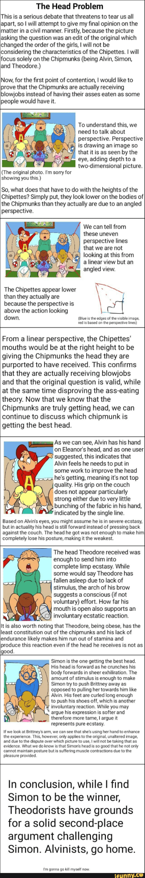 Best head explained: The Head Problem  This is a serious debate that threatens to tear us all  apart, so I will attempt to give my final opinion on the  matter in a civil manner. Firstly, because the picture  asking the question was an edit of the original which  changed the order of the girls, I will not be  considering the characteristics of the Chipettes. I will  focus solely on the Chipmunks (being Alvin, Simon,  and Theodore.)  Now, for the first point of contention, I would like to  prove that the Chipmunks  blowjobs instead of having their asses eaten as some  people would have it  actually receiving  are  To understand this, we  need to talk about  perspective. Perspective  is drawing an image so  that it is as seen by the  eye, adding depth to a  two-dimensional picture.  (The original photo. I'm sorry for  showing you this.)  So, what does that have to do with the heights of the  Chipettes? Simply put, they look lower on the bodies of  the Chipmunks than they actually are due to an angled  perspective.  We can tell from  these uneven  perspective lines  that we are not  looking at this from  a linear view but an  angled view.  The Chipettes appear lower  than they actually are  because the perspective is  above the action looking  down.  (Blue is the edges of the visible image,  red is based on the perspective lines)  |From a linear perspective, the Chipettes'  mouths would be at the right height to be  |giving the Chipmunks the head they are  purported to have received. This confirms  | that they are actually receiving blowjobs  |and that the original question is valid, while  at the same time disproving the ass-eating  theory. Now that we know that the  Chipmunks are  continue to discuss which chipmunk is  getting the best head.  truly getting head, we can  As we can see, Alvin has his hand  on Eleanor's head, and as one user  suggested, this indicates that  Alvin feels he needs to put in  some work to improve the head  he's getting, meaning it's not top