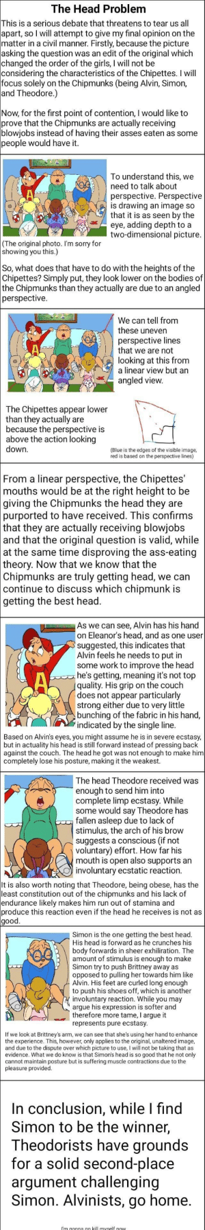 an interesting debate: The Head Problem  This is a serious debate that threatens to tear us all  apart, so I will attempt to give my final opinion on the  matter in a civil manner. Firstly, because the picture  asking the question was an edit of the original which  changed the order of the girls, I will not be  considering the characteristics of the Chipettes. I will  focus solely on the Chipmunks (being Alvin, Simon,  and Theodore.)  Now, for the first point of contention, I would like to  prove that the Chipmunks  blowjobs instead of having their asses eaten as some  people would have it.  actually receiving  are  To understand this, we  need to talk about  perspective. Perspective  is drawing an image so  that it is as seen by the  eye, adding depth to a  two-dimensional picture.  (The original photo. I'm sorry for  showing you this.)  So, what does that have to do with the heights of the  Chipettes? Simply put, they look lower on the bodies of  the Chipmunks than they actually are due to an angled  perspective  We can tell from  these uneven  perspective lines  that we are not  looking at this from  a linear view but an  angled view.  The Chipettes appear lower  than they actually are  because the perspective is  above the action looking  down  (Blue is the edges of the visible image,  red is based on the perspective lines)  |From a linear perspective, the Chipettes'  mouths would be at the right height to be  |giving the Chipmunks the head they are  purported to have received. This confirms  | that they are actually receiving blowjobs  and that the original question is valid, while  at the same time disproving the ass-eating  theory. Now that we know that the  Chipmunks are  continue to discuss which chipmunk is  getting the best head.  truly getting head, we can  As we can see, Alvin has his hand  on Eleanor's head, and as one user  suggested, this indicates that  Alvin feels he needs to put in  some work to improve the head  he's getting, meaning it's not top