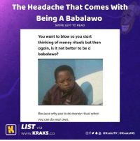 "Click, Memes, and Money: The Headache That Comes with  Being A Babalawdo  SWIPE LEFT TO READ  You want to blow so you start  thinking of money rituals but then  again, is it not better to be a  babalawo?  Because why pay to do money ritual when  you can do your own  LIST via  wWw.KRAKS.co  f  @KraksTV | @KraksHO Nawa o 😭 what's this one again? 😂😂😂 List by @h_a_u_w_a To submit your lists and have them featured on @KraksTV & @KraksHQ 1. Register on www.kraks.co (link in bio) 2. Click the + icon 3. Click ""Lists"" and voila 😎 KraksList KraksTV"
