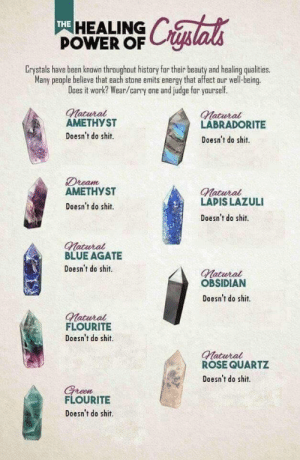 As a Geologist with some hippy friends (i.imgur.com): THE  HEALING  POWER OF  Crystals have been known throughout history for their beauty and healing qualities.  Many people believe that each stone emits energy that affect our well-being  Does it work? Wear/carry one and judge far yaurself.  natural  AMETHYST  Doesn't do shit.  Matural  LABRADORITE  Doesn't do shit.  Dream  АМЕТНУ ST  Matural  LAPIS LAZULI  Doesn't do shit.  Doesn't do shit.  Matura  BLUE AGATE  Doesn't do shit.  atural  OBSIDIAN  Doesn't do shit.  Matural  FLOURITE  Doesn't do shit.  Matural  ROSE QUARTZ  Doesn't do shit  FLOURITE  Doesn't do shit. As a Geologist with some hippy friends (i.imgur.com)