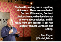 Baked, Fat, and Standup: The healthy eating craze is getting  ridiculous. There are now baked  Doritos. If I'm eating Doritos l  obviously made the decision not  to worry about calories, and if I  ( '¡) really want 50% less fat I'll eat half  a bag of regular Doritos in one  sitting.  Dan Regan  @Social Mime