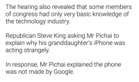 Even the CEO of Google isnt immune: The hearing also revealed that some members  of congress had only very basic knowledge of  the technology industry.  Republican Steve King asking Mr Pichai to  explain why his granddaughter's iPhone was  acting strangely.  In response, Mr Pichai explained the phone  was not made by Google. Even the CEO of Google isnt immune