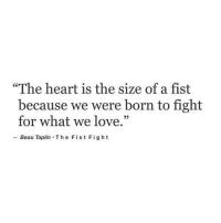 """Love, Heart, and Fight: The heart is the size of a fist  because we were born to fight  for what we love.""""  -Beau Taplin-The Fist Fight"""