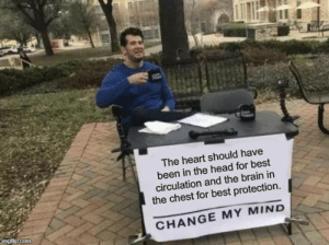 Evolution Messed Up: The heart should have  been in the head for best  circulation and the brain in  the chest for best protection.  CHANGE MY MIND  imgfiip.com Evolution Messed Up