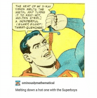 Memes, Heat, and Metal: THE HEAT OF My X-RA  YISION MELTS THE  METAL AND TURNS  IT TO RED- HOT,  MOLTEN STEEL  A WONDERFUL  S LURR SLURP)  THIRST-QuENCHER!  ominouslymathematical  Melting down a hot one with the Superboys SLURP, S L U R P - Max textpost textposts