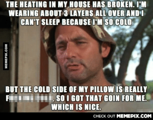 It's also kinda cool seeing your breath indoorsomg-humor.tumblr.com: THE HEATING IN MY HOUSE HAS BROKEN. I'M  WEARING ABOUT 3 LAYERS ALL OVER AND I  CAN'T SLEEP BECAUSE I'M SO COLD  BUT THE COLD SIDE OF MY PILLOW IS REALLY  SO I GOT THAT GOIN FOR ME.  WHICH IS NICE.  CHECK OUT MEMEPIX.COM  MEMEPIX.COM It's also kinda cool seeing your breath indoorsomg-humor.tumblr.com