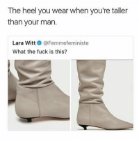 Memes, Fuck, and 🤖: The heel you wear when you're taller  than your man.  Lara Witt @Femmefeministe  What the fuck is this? 😂lol