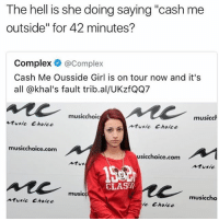 "😂😂😂😂: The hell is she doing saying ""cash me  outside"" for 42 minutes?  Complex @Complex  Cash Me Ousside Girl is on tour now and it's  all @khal's fault trib.al/UKzfQQ7  musicchoic  musicch  tusic Choice  usic Choice  musicchoice.com  usicchoice.com  Atus  Aturic  CLAS/  music  musiccho  usic Choice  ie Choice 😂😂😂😂"
