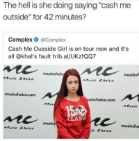 "Complex, Music, and Cancer: The hell is she doing saying ""cash me  outside"" for 42 minutes?  Complex @Complex  Cash Me Ousside Girl is on tour now and it's  all @khal's fault trib.al/UKzfQQ7  musicchoic  musicch  tusic Choice  ntie Choice  musicchoice.com  usicchoice.com  Atu  Atusic  CLAS  musice  musiccho  music Choice  ic Choice <p>This gives me cancer</p>"