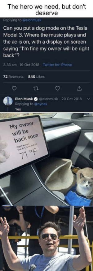 """He is a worldly treasure: The hero we need, but don't  deserve  Replying to @elonmusk  Can you put a dog mode on the Tesla  Model 3. Where the music plays and  the ac is on, with a display on screen  saying """"I'm fine my owner will be right  back""""?  3:33 am - 19 Oct 2018 - Twitter for iPhone  72 Retweets  840 Likes  27  Elon Musk  @elonmusk - 20 Oct 2018  Replying to @nynex  Yes  My owner  will be  back soon  Don't worry  The A/C is on and  71 °F He is a worldly treasure"""
