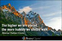 The higher we are placed, the more humbly we should walk. - Marcus Tullius Cicero http://buff.ly/1yS7OBz: The higher we are placed  the more humbly we should walk.  Marcus Tullius Cicero  Brainy  Quote The higher we are placed, the more humbly we should walk. - Marcus Tullius Cicero http://buff.ly/1yS7OBz