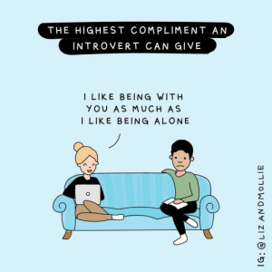 [OC] Extroverts usually don't get how much of a compliment this is…: THE HIGHEST COMPLIMENT AN  INTROVERT CAN GIVE  I LIKE BEING WITH  YOU AS MUCH AS  I LIKE BEING ALONE  IG: @ LIZ ANDMOLLIE [OC] Extroverts usually don't get how much of a compliment this is…