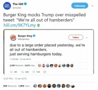 Never thought I would say this... Burger King for the Win!: THE  HILi  The Hill  @thehill  Following  Burger King mocks Trump over misspelled  tweet: Ve re all out of hamberders  hill.cm/9K7YLmy  Burger King  Follow  @BurgerKing  due to a large order placed yesterday, we're  all out of hamberders.  just serving hamburgers today.  1:33 AM-15 Jan 2019  镭迟.e.  @.遛  2,589 Retweets  6,979 Likes  12:07 PM-15 Jan 2019  353 Retweets 1,055 Likes Never thought I would say this... Burger King for the Win!