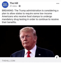 What are your thoughts? @too_savage_for_democrats: The Hill  21 mins O  THE  HILL  BREAKING: The Trump administration is considering a  plan to allow states to require some low-income  Americans who receive food stamps to undergo  mandatory drug testing in order to continue to receive  their benefits.  THEHILL.COM What are your thoughts? @too_savage_for_democrats
