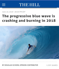 Meme Fodder: THE HILL  June 10, 2018- 06:00 PM EDT  The progressive blue wave is  crashing and burning in 2018  BY DOUGLAS SCHOEN, OPINION CONTRIBUTOR  1,558 SHARES